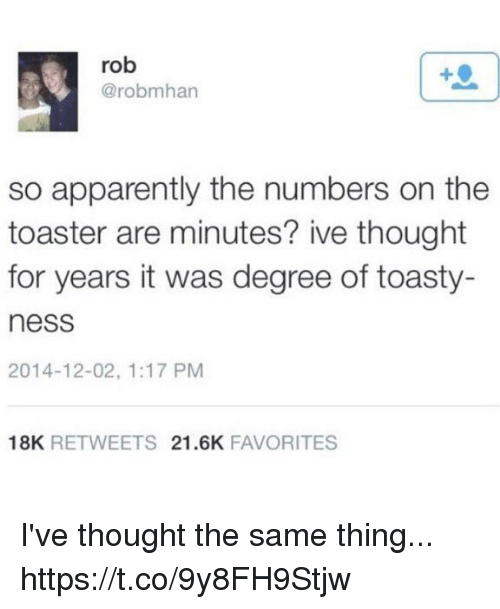 Apparently, Funny, and Thought: rob  @robmhan  so apparently the numbers on the  toaster are minutes? ive thought  for years it was degree of toasty-  ness  2014-12-02, 1:17 PM  18K RETWEETS 21.6K FAVORITES I've thought the same thing... https://t.co/9y8FH9Stjw