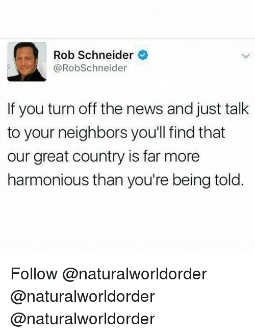 Memes, News, and Neighbors: Rob Schneider  @RobSchneider  If you turn off the news and just talk  to your neighbors youl find that  our great country is far more  harmonious than you're being told Follow @naturalworldorder @naturalworldorder @naturalworldorder