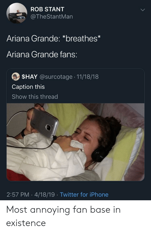 Ariana Grande, Iphone, and Twitter: ROB STANT  @TheStantMan  Ariana Grande: *breathes*  Ariana Grande fans:  $HAY @surcotage 11/18/18  Caption this  Show this thread  2:57 PM .4/18/19 Twitter for iPhone Most annoying fan base in existence