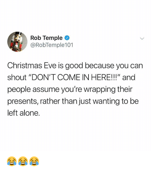 "Being Alone, Christmas, and Memes: Rob Temple  @RobTemple101  Christmas Eve is good because you carn  shout ""DON'T COME IN HERE!!!"" and  people assume you're wrapping their  presents, rather than just wanting to be  left alone. 😂😂😂"