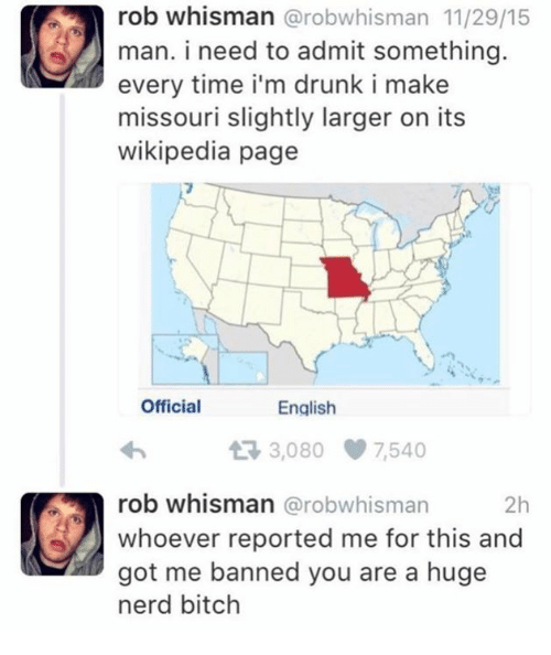 Bitch, Drunk, and Nerd: rob whisman @robwhisman 11/29/15  man. i need to admit something  every time i'm drunk i make  missouri slightly larger on its  wikipedia page  Official  English  3,080 7,540  rob whisman @robwhisman  whoever reported me for this and  got me banned you are a huge  nerd bitch  2h