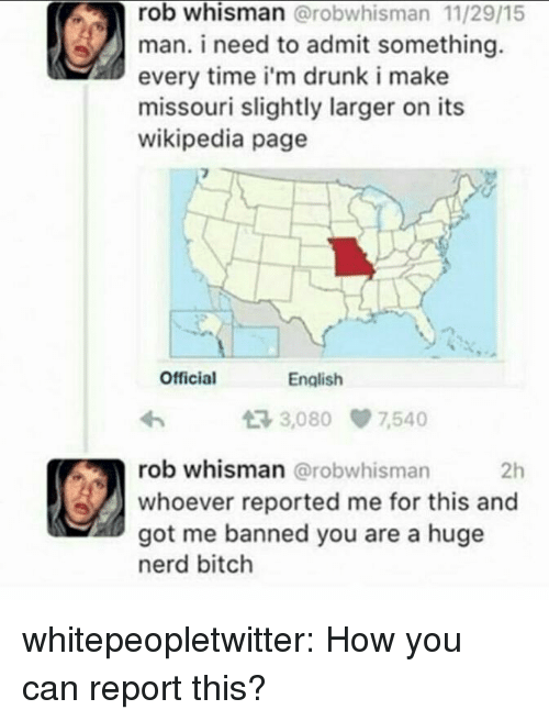 Bitch, Drunk, and Nerd: rob whisman @robwhisman 11/29/15  man. i need to admit something.  every time i'm drunk i make  missouri slightly larger on its  wikipedia page  Official  English  3,080 7540  rob whisman @robwhisman  whoever reported me for this and  got me banned you are a huge  nerd bitch  2h whitepeopletwitter:  How you can report this?