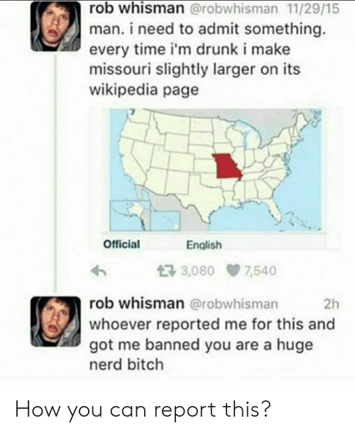 Bitch, Drunk, and Nerd: rob whisman @robwhisman 11/29/15  man. i need to admit something.  every time i'm drunk i make  missouri slightly larger on its  wikipedia page  Official  English  3,080 7540  rob whisman @robwhisman  whoever reported me for this and  got me banned you are a huge  nerd bitch  2h How you can report this?