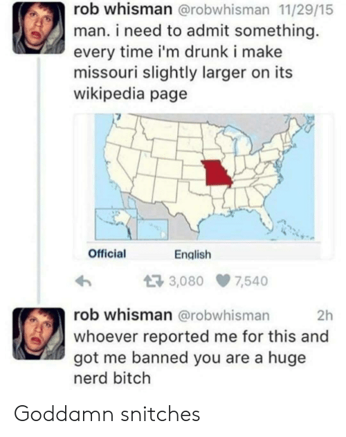 Bitch, Drunk, and Nerd: rob whisman @robwhisman 11/29/15  man. i need to admit something  every time i'm drunk i make  missouri slightly larger on its  wikipedia page  Official  English  3,080 7,540  rob whisman @robwhisman  2h  whoever reported me for this and  got me banned you are a huge  nerd bitch Goddamn snitches
