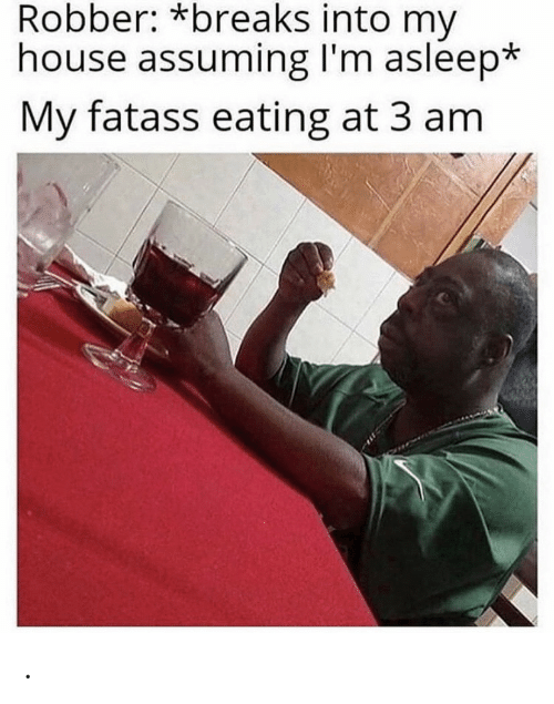 My House, House, and Eating: Robber: *breaks into my  house assuming I'm asleep*  My fatass eating at 3 am .