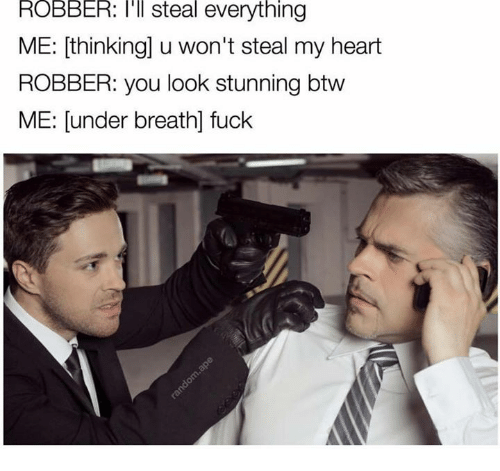 Heart, Hearts, and Dank Memes: ROBBER: I'll steal everything  ME: thinking u won't steal my heart  ROBBER: you look stunning btw  ME: under breath fuck