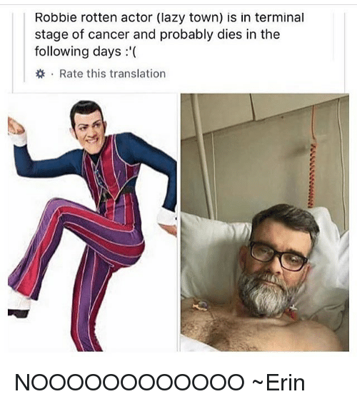 Lazy, Memes, and Cancer: Robbie rotten actor (lazy town) is in terminal  stage of cancer and probably dies in the  following days '  . Rate this translation NOOOOOOOOOOOO ~Erin