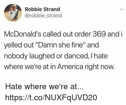 "America, Funny, and McDonalds: Robbie Strand  @robbie strand  McDonald's called out order 369 and i  yelled out ""Damn she fine"" and  nobody laughed or danced, I hate  where we're at in America right now Hate where we're at... https://t.co/NUXFqUVD20"