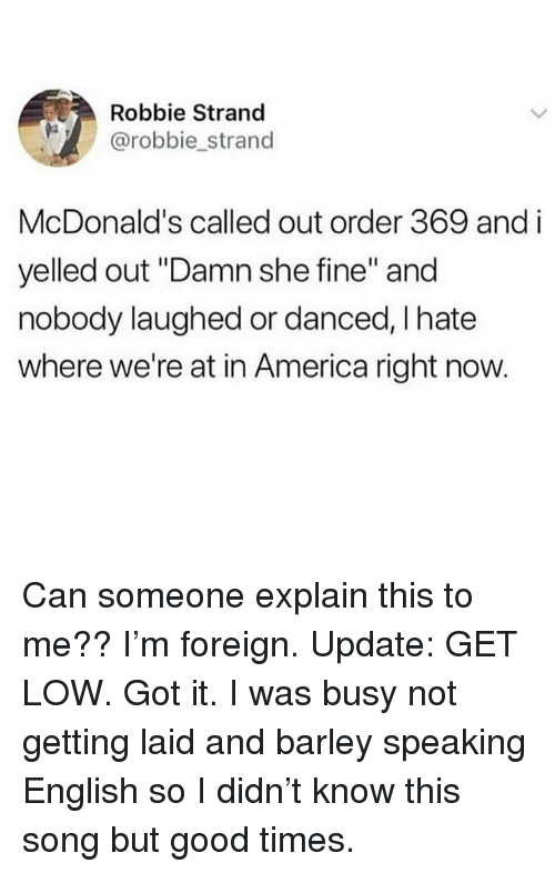 "America, Get Low, and McDonalds: Robbie Strand  @robbie strand  McDonald's called out order 369 and i  yelled out ""Damn she fine"" and  nobody laughed or danced, I hate  where we're at in America right now. Can someone explain this to me?? I'm foreign. Update: GET LOW. Got it. I was busy not getting laid and barley speaking English so I didn't know this song but good times."