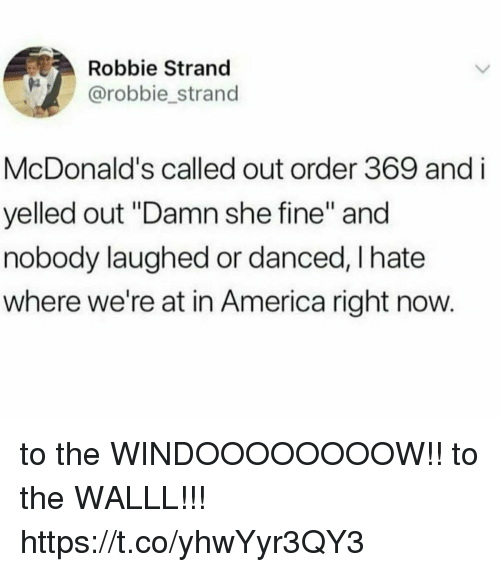"America, Funny, and McDonalds: Robbie Strand  @robbie_strand  McDonald's called out order 369 and i  yelled out ""Damn she fine"" and  nobody laughed or danced, I hate  where we're at in America right now. to the WINDOOOOOOOOW!! to the WALLL!!! https://t.co/yhwYyr3QY3"