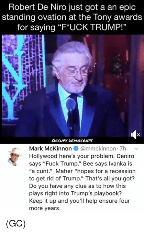 """Memes, Cunt, and Ensure: Robert De Niro just got a an epic  standing ovation at the Tony awards  for saying """"F*UCK TRUMP!""""  Occupy DEMOCRATS  Mark McKinnon @mmckinnon 7h v  Hollywood here's your problem. Deniro  says """"Fuck Trump."""" Bee says Ivanka is  """"a cunt."""" Maher """"hopes for a recession  to get rid of Trump."""" That's all you got?  Do you have any clue as to how this  plays right into Trump's playbook?  Keep it up and you'll help ensure four  more years. (GC)"""