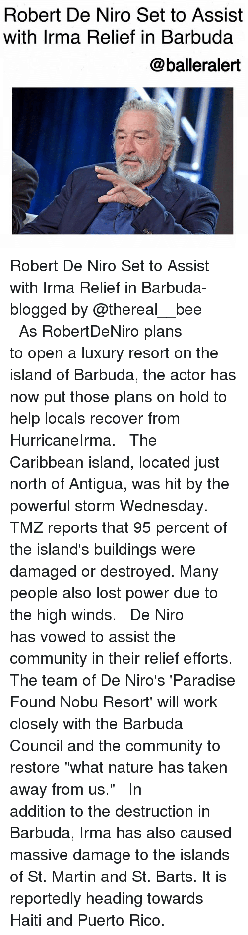 """Community, Martin, and Memes: Robert De Niro Set to Assist  with Irma Relief in Barbuda  @balleralert Robert De Niro Set to Assist with Irma Relief in Barbuda-blogged by @thereal__bee ⠀⠀⠀⠀⠀⠀⠀⠀⠀ ⠀⠀ As RobertDeNiro plans to open a luxury resort on the island of Barbuda, the actor has now put those plans on hold to help locals recover from HurricaneIrma. ⠀⠀⠀⠀⠀⠀⠀⠀⠀ ⠀⠀ The Caribbean island, located just north of Antigua, was hit by the powerful storm Wednesday. TMZ reports that 95 percent of the island's buildings were damaged or destroyed. Many people also lost power due to the high winds. ⠀⠀⠀⠀⠀⠀⠀⠀⠀ ⠀⠀ De Niro has vowed to assist the community in their relief efforts. The team of De Niro's 'Paradise Found Nobu Resort' will work closely with the Barbuda Council and the community to restore """"what nature has taken away from us."""" ⠀⠀⠀⠀⠀⠀⠀⠀⠀ ⠀⠀ In addition to the destruction in Barbuda, Irma has also caused massive damage to the islands of St. Martin and St. Barts. It is reportedly heading towards Haiti and Puerto Rico."""