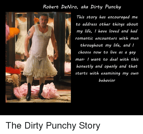 Life, Dirty, and Live: Robert DeNiro, aka Dirty Punchy  This story has encouraged me  to address other things about  my life, I have loved and had  romantic encounters with mern  throughout my life, and I  choose now to live as a gay  man want to deal with this  honestly and openly and that  starts with examining my own  behavior The Dirty Punchy Story