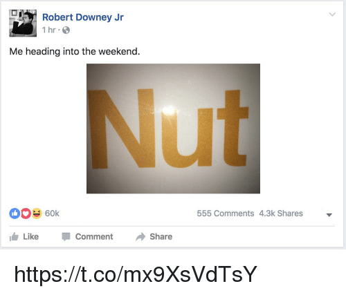 Robert Downey Jr., Robert Downey Jr, and The Weekend: Robert Downey Jr  1 hr S  Me heading into the weekend.  ut  60k  555 Comments 4.3k Shares  1台Like  -  Comment  Share https://t.co/mx9XsVdTsY