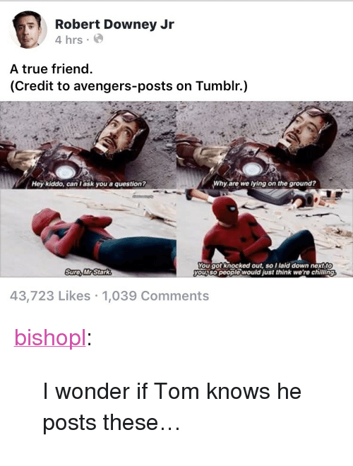 """Robert Downey Jr., True, and Tumblr: Robert Downey Jr  4 hrs  A true friend  (Credit to avengers-posts on Tumblr.)  Hey kiddo, can l ask you a question?  Why are we lying on the ground?  You got knocked out, so Ilaid down nextf  you,so people would just think we're chilling  Sure, MR Stark  43,723 Likes 1,039 Comments <p><a href=""""https://bishopl.tumblr.com/post/173395016318/i-wonder-if-tom-knows-he-posts-these"""" class=""""tumblr_blog"""">bishopl</a>:</p>  <blockquote><p>I wonder if Tom knows he posts these…</p></blockquote>"""