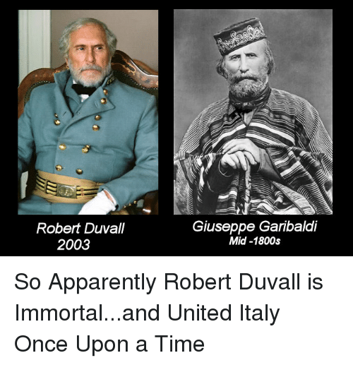 Apparently, Funny, and Once Upon a Time: Robert Duvall  2003  Giuseppe Garibaldi  Mid-1800s So Apparently Robert Duvall is Immortal...and United Italy Once Upon a Time