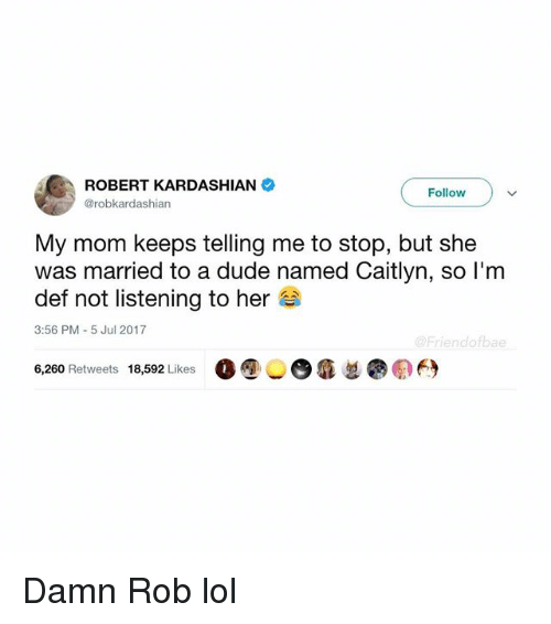 Dude, Funny, and Lol: ROBERT KARDASHIAN  @robkardashian  Follow  My mom keeps telling me to stop, but she  was married to a dude named Caitlyn, so l'm  def not listening to her  3:56 PM-5 Jul 2017  @Friendofbae  6,260 Retweets 18,592 Likes 00 6  ●の臼 Damn Rob lol