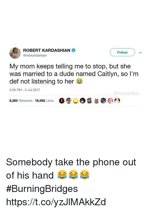 Dude, Funny, and Phone: ROBERT KARDASHIAN  @robkardashian  Follow  My mom keeps telling me to stop, but she  was married to a dude named Caitlyn, so l'm  def not listening to her  3:56 PM 5 Jul 2017  @Friendofbae  6,260 Retweets 18,592 Likes  O ⑨  瘾忽  の臼 Somebody take the phone out of his hand 😂😂😂 #BurningBridges https://t.co/yzJlMAkkZd