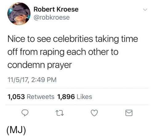 Memes, Time, and Prayer: Robert Kroese  @robkroese  Nice to see celebrities taking time  off from raping each other to  condemn prayer  11/5/17, 2:49 PM  1,053 Retweets 1,896 Likes (MJ)
