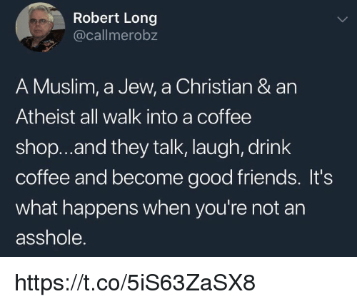 Friends, Memes, and Muslim: Robert Long  @callmerobz  A Muslim, a Jew, a Christian & an  Atheist all walk into a coffee  shop...and they talk, laugh, drink  coffee and become good friends. It's  what happens when you're not an  asshole. https://t.co/5iS63ZaSX8