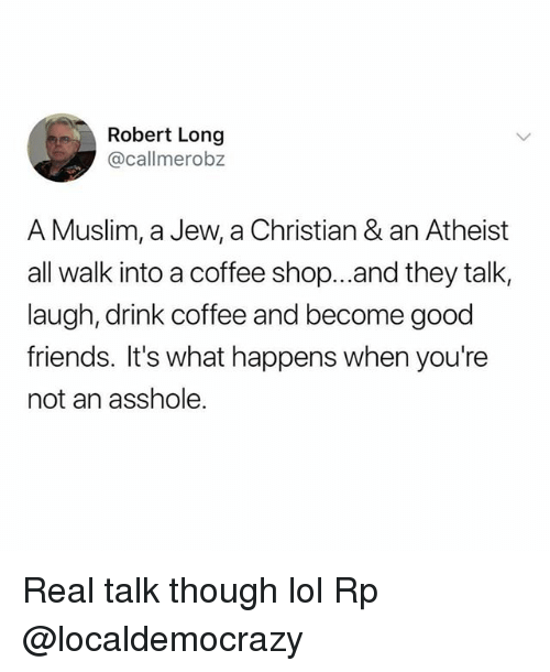 Friends, Lol, and Memes: Robert Long  @callmerobz  A Muslim, a Jew, a Christian & an Atheist  all walk into a coffee shop...and they talk,  laugh, drink coffee and become good  friends. It's what happens when you're  not an asshole. Real talk though lol Rp @localdemocrazy