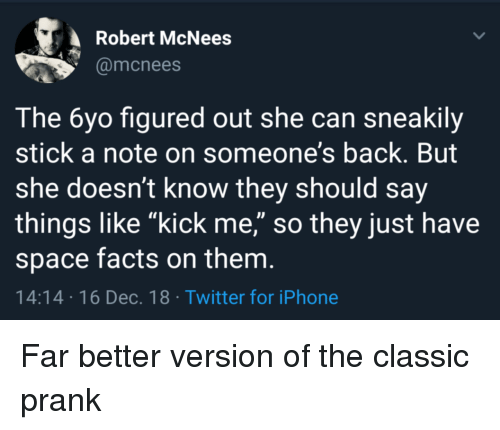 "Facts, Iphone, and Prank: Robert McNees  @mcnees  The 6yo figured out she can sneakily  stick a note on someone's back. But  she doesn't know they should say  things like ""kick me,"" so they just have  space facts on them  14:14 16 Dec.18 Twitter for iPhone Far better version of the classic prank"