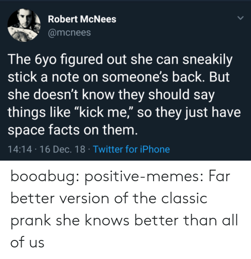 "Facts, Iphone, and Memes: Robert McNees  @mcnees  The 6yo figured out she can sneakily  stick a note on someone's back. But  she doesn't know they should say  things like ""kick me,"" so they just have  space facts on them  14:14 16 Dec.18 Twitter for iPhone booabug: positive-memes: Far better version of the classic prank she knows better than all of us"