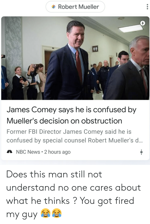 Confused, Fbi, and News: Robert Mueller  James Comey says he is confused by  Mueller's decision on obstruction  Former FBI Director James Comey said he is  confused by special counsel Robert Mueller's d...  * NBC News 2 hours ago Does this man still not understand no one cares about what he thinks ? You got fired my guy 😂😂