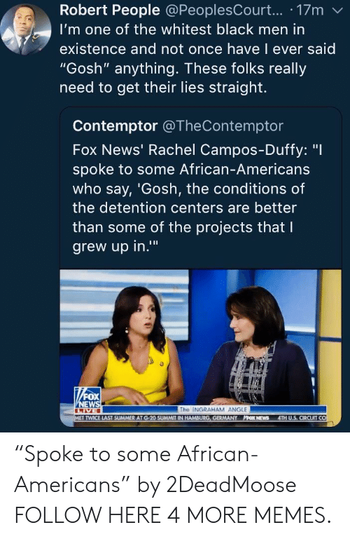 "Dank, Memes, and News: Robert People @PeoplesCourt... 17m  I'm one of the whitest black men in  existence and not once have l ever said  ""Gosh"" anything. These folks really  need to get their lies straight.  Contemptor @TheContemptor  Fox News' Rachel Campos-Duffy: ""I  spoke to some African-Americans  who say, 'Gosh, the conditions of  the detention centers are better  than some of the projects that l  grew up in.""  0  The INGRAHAM ANGLE  TWICE LAST SUMMER AT G-20 SUMMIT IN HAMBURG, GERMANY PPOK NEWS 4TH U.S, CIRCUIT CO ""Spoke to some African-Americans"" by 2DeadMoose FOLLOW HERE 4 MORE MEMES."