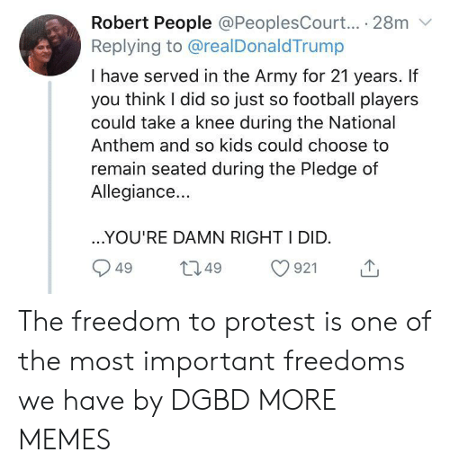 Dank, Football, and Memes: Robert People @PeoplesCourt... 28m  Replying to @realDonaldTrump  I have served in the Army for 21 years. If  you think I did so just so football players  could take a knee during the National  Anthem and so kids could choose to  remain seated during the Pledge of  Allegiance...  ..YOU'RE DAMN RIGHT I DID.  L2.49  921  49 The freedom to protest is one of the most important freedoms we have by DGBD MORE MEMES