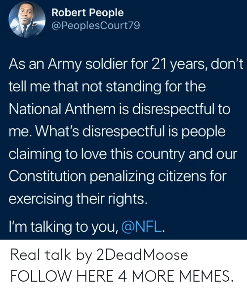 Dank, Love, and Memes: Robert People  @PeoplesCourt79  As an Army soldier for 21 years, don't  tell me that not standing for the  National Anthem is disrespectful to  me. What's disrespectful is people  claiming to love this country and our  Constitution penalizing citizens for  exercising their rights.  I'm talking to you, @NFL. Real talk by 2DeadMoose FOLLOW HERE 4 MORE MEMES.