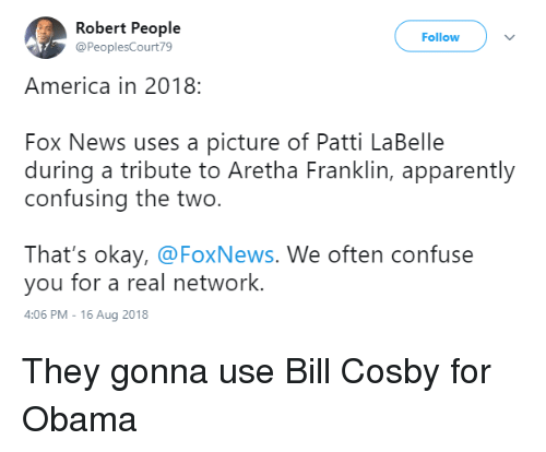 America, Apparently, and Bill Cosby: Robert People  @PeoplesCourt79  Follow  America in 2018:  Fox News uses a picture of Patti LaBelle  during a tribute to Aretha Franklin, apparently  confusing the two.  That's okay, @FoxNews. We often confuse  you for a real network.  4:06 PM-16 Aug 2018 They gonna use Bill Cosby for Obama