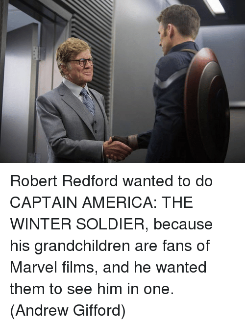 America, Memes, and Robert Redford: Robert Redford wanted to do CAPTAIN AMERICA: THE WINTER SOLDIER, because his grandchildren are fans of Marvel films, and he wanted them to see him in one.  (Andrew Gifford)
