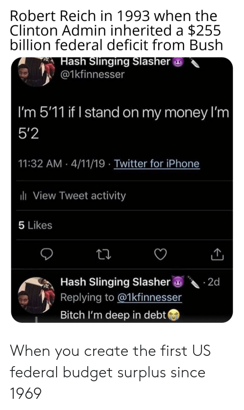 Ash, Bitch, and Iphone: Robert Reich in 1993 when the  Clinton Admin inherited a $255  billion federal deficit from Bush  ash Slinging Slasher  @1kfinnesser  I'm 5'11 if I stand on my money I'm  5'2  11:32 AM 4/11/19 Twitter for iPhone  View Tweet activity  5 Likes  氛Hash slinging Slasher@·乀. 2d  Replying to @1kfinnesser  Bitch I'm deep in debt When you create the first US federal budget surplus since 1969