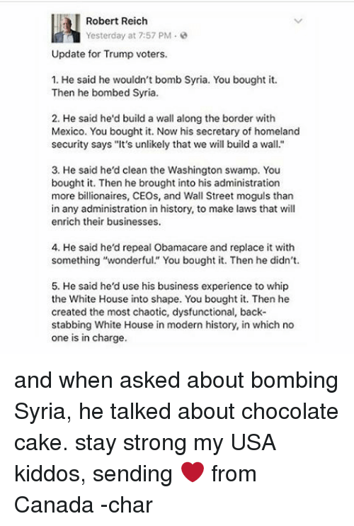 "Memes, Whip, and White House: Robert Reich  Yesterday at 7:57 PM  Update for Trump voters.  1. He said he wouldn't bomb Syria. You bought it.  Then he bombed Syria.  2. He said he'd build a wall along the border with  Mexico. You bought it. Now his secretary of homeland  security says ""It's unlikely that we will build a wall.""  3. He said he'd clean the Washington swamp. You  bought it. Then he brought into his administration  more billionaires, CEOs, and Wall Street moguls than  in any administration in history, to make laws that will  enrich their businesses.  4. He said he'd repeal Obamacare and replace it with  something ""wonderful."" You bought it. Then he didn't.  5. He said he'd use his business experience to whip  the White House into shape. You bought it. Then he  created the most chaotic, dysfunctional, back-  stabbing White House in modern history, in which no  one is in charge. and when asked about bombing Syria, he talked about chocolate cake. stay strong my USA kiddos, sending ❤ from Canada -char"