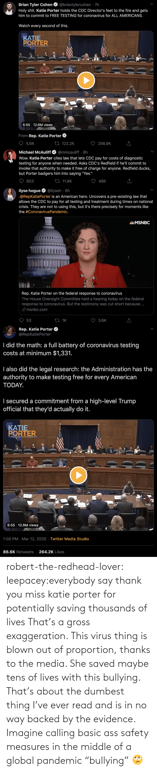 """Tumblr, Thank You, and Blog: robert-the-redhead-lover:  leepacey:everybody say thank you miss katie porter for potentially saving thousands of lives   That's a gross exaggeration. This virus thing is blown out of proportion, thanks to the media. She saved maybe tens of lives with this bullying.   That's about the dumbest thing I've ever read and is in no way backed by the evidence. Imagine calling basic ass safety measures in the middle of a global pandemic """"bullying"""" 🙄"""