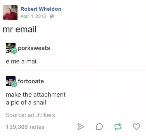 Email, Mail, and April: Robert Wheldon  April 1, 2013  mr email  porksweats  e me a mail  fortooate  make the attachment  a pic of a snail  Source: adultlikers  199,366 notes