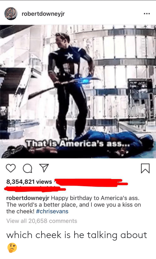 Ass, Birthday, and Happy Birthday: robertdowneyjr  That is America's ass..  8,354,821 views  robertdowneyjr Happy birthday to America's ass.  The world's a better place, and I owe you a kiss on  the cheek! #chrisevans  View all 20,658 comments which cheek is he talking about 🤔