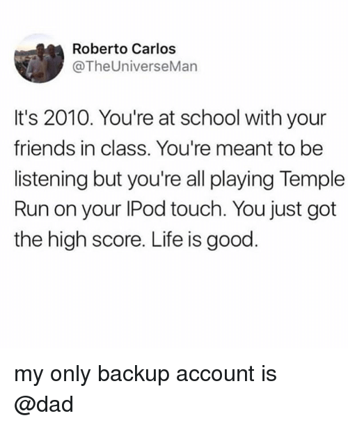 Dad, Friends, and Life: Roberto Carlos  @TheUniverseMan  It's 2010. You're at school with your  friends in class. You're meant to be  listening but you're all playing Temple  Run on your IPod touch. You just got  the high score. Life is good my only backup account is @dad