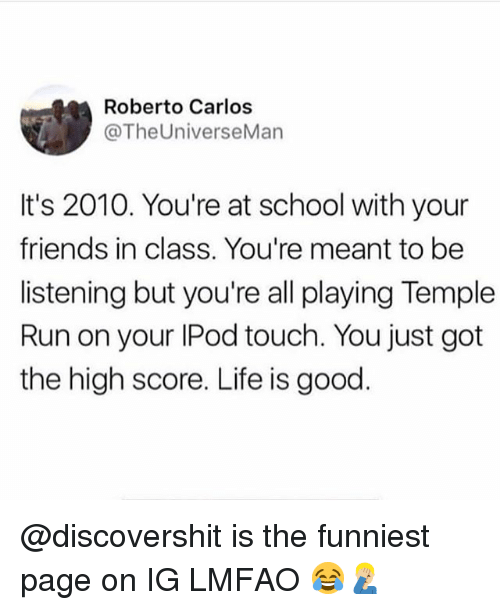 Friends, Funny, and Life: Roberto Carlos  @TheUniverseMan  It's 2010. You're at school with your  friends in class. You're meant to be  listening but you're all playing Temple  Run on your IPod touch. You just got  the high score. Life is good @discovershit is the funniest page on IG LMFAO 😂🤦🏼‍♂️