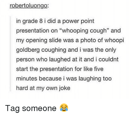 """Memes, Whoopi Goldberg, and 🤖: robertoluongo:  in grade 8 i did a power point  presentation on """"whooping cough"""" and  my opening slide was a photo of whoopi  goldberg coughing and i was the only  person who laughed at it and i couldnt  start the presentation for like five  minutes because i was laughing too  hard at my own joke Tag someone 😂"""