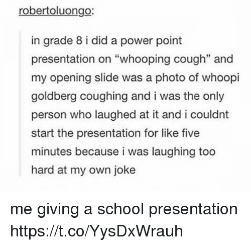 "Memes, School, and Whoopi Goldberg: robertoluongo:  in grade 8 i did a power point  presentation on ""whooping cough"" and  my opening slide was a photo of whoopi  goldberg coughing and i was the only  person who laughed at it and i couldnt  start the presentation for like five  minutes because i was laughing too  hard at my own joke  35 me giving a school presentation https://t.co/YysDxWrauh"
