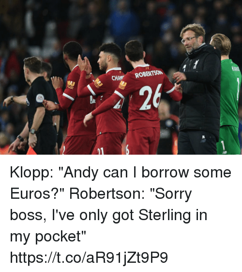 "Soccer, Sorry, and Borrow: ROBERTSO  26 Klopp: ""Andy can I borrow some Euros?""  Robertson: ""Sorry boss, I've only got Sterling in my pocket"" https://t.co/aR91jZt9P9"