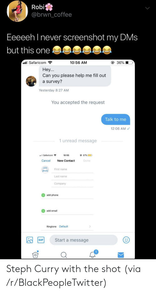 Blackpeopletwitter, Gif, and Phone: Robi  @brwncoffee  Eeeeeh l never screenshot my DMs  but this one  Safaricom  10:56 AM  ④ 36%  Hey...  Can you please help me fill out  a survey?  Yesterday 8:27 AM  You accepted the request  Talk to me  12:06 AM  1 unread message  Safaricom  10:55  87% @  D  Cancel New Contact  Done  add  photo  First name  Last name  Company  add phone  add email  Ringtone Default  Start a message  GIF Steph Curry with the shot (via /r/BlackPeopleTwitter)
