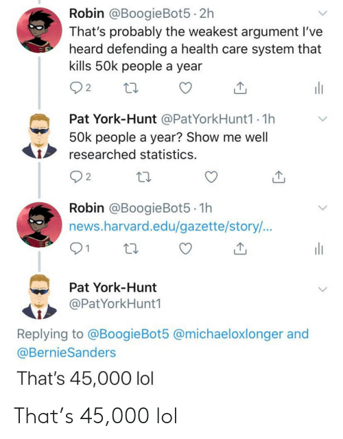 Lol, News, and Harvard: Robin @BoogieBot5 · 2h  That's probably the weakest argument l've  heard defending a health care system that  kills 50k people a year  ili  2  Pat York-Hunt @PatYorkHunt1 - 1h  50k people a year? Show me well  researched statistics.  Q2  Robin @BoogieBot5 · 1h  news.harvard.edu/gazette/story/...  ili  Pat York-Hunt  @PatYorkHunt1  Replying to @BoogieBot5 @michaeloxlonger and  @BernieSanders  That's 45,000 lol That's 45,000 lol