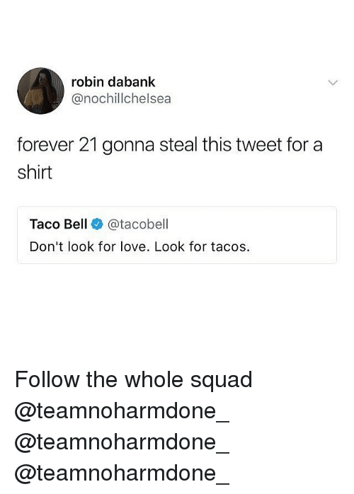 Love, Memes, and Squad: robin dabank  @nochillchelsea  forever 21 gonna steal this tweet for a  shirt  Taco Bell @tacobell  Don't look for love. Look for tacos. Follow the whole squad @teamnoharmdone_ @teamnoharmdone_ @teamnoharmdone_