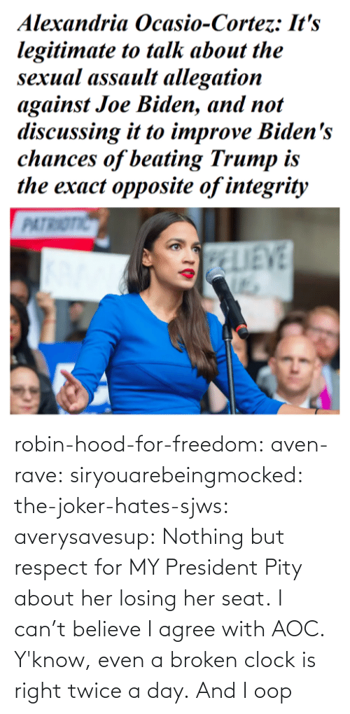 Clock, Joker, and Respect: robin-hood-for-freedom:  aven-rave:  siryouarebeingmocked:  the-joker-hates-sjws: averysavesup: Nothing but respect for MY President Pity about her losing her seat.  I can't believe I agree with AOC.   Y'know, even a broken clock is right twice a day.      And I oop