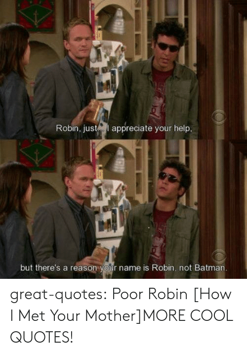 Batman, Tumblr, and Blog: Robin, justepiate your help  but there's a reason your name is Robin. not Batman. great-quotes:  Poor Robin [How I Met Your Mother]MORE COOL QUOTES!