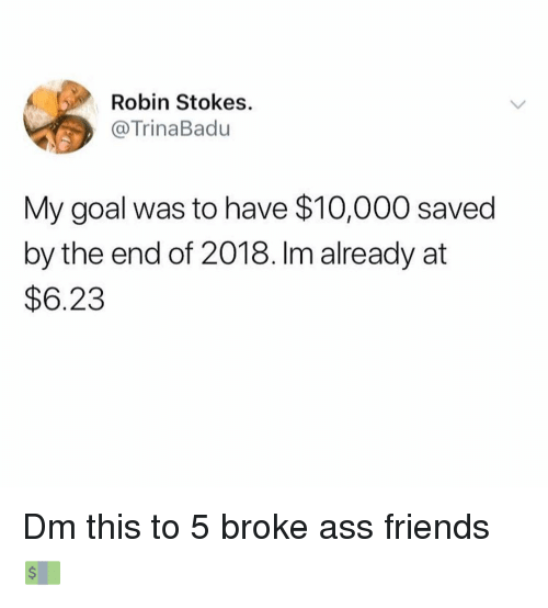 Ass, Friends, and Memes: Robin Stokes.  @TrinaBadu  My goal was to have $10,000 saved  by the end of 2018. Im already at  $6.23 Dm this to 5 broke ass friends 💵