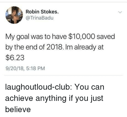 Club, Tumblr, and Blog: Robin Stokes.  @TrinaBadu  My goal was to have $10,000 saved  by the end of 2018. Im already at  $6.23  9/20/18, 5:18 PM laughoutloud-club:  You can achieve anything if you just believe